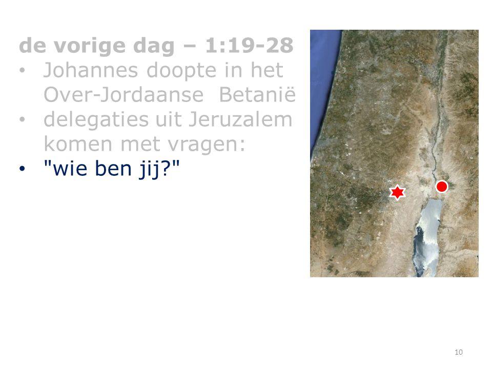 de vorige dag – 1:19-28 Johannes doopte in het Over-Jordaanse Betanië delegaties uit Jeruzalem komen met vragen: