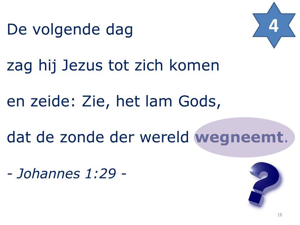 De volgende dag zag hij Jezus tot zich komen en zeide: Zie, het lam Gods, dat de zonde der wereld wegneemt. - Johannes 1:29 - 4 18