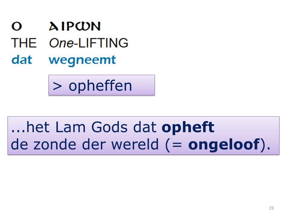 > opheffen...het Lam Gods dat opheft de zonde der wereld (= ongeloof)....het Lam Gods dat opheft de zonde der wereld (= ongeloof). 19