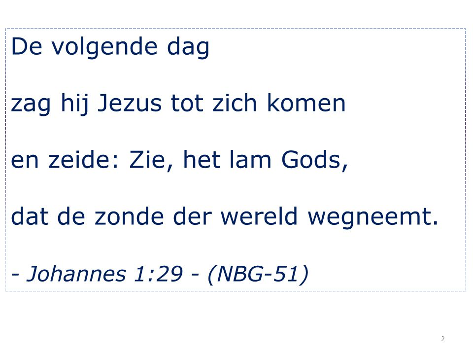 De volgende dag zag hij Jezus tot zich komen en zeide: Zie, het lam Gods, dat de zonde der wereld wegneemt. - Johannes 1:29 - (NBG-51) 2