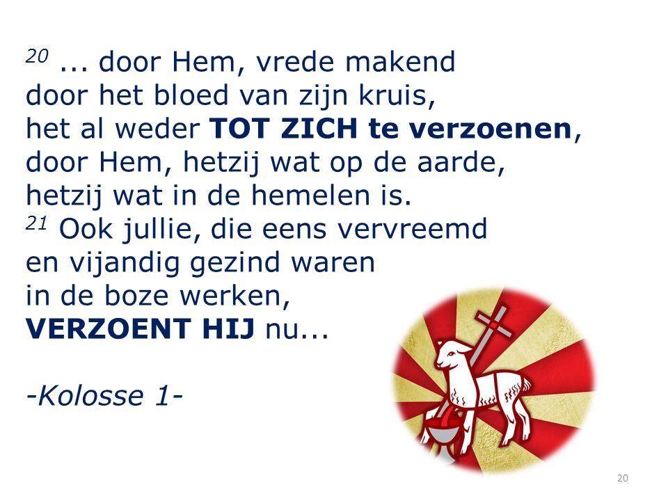 20... door Hem, vrede makend door het bloed van zijn kruis, het al weder TOT ZICH te verzoenen, door Hem, hetzij wat op de aarde, hetzij wat in de hem