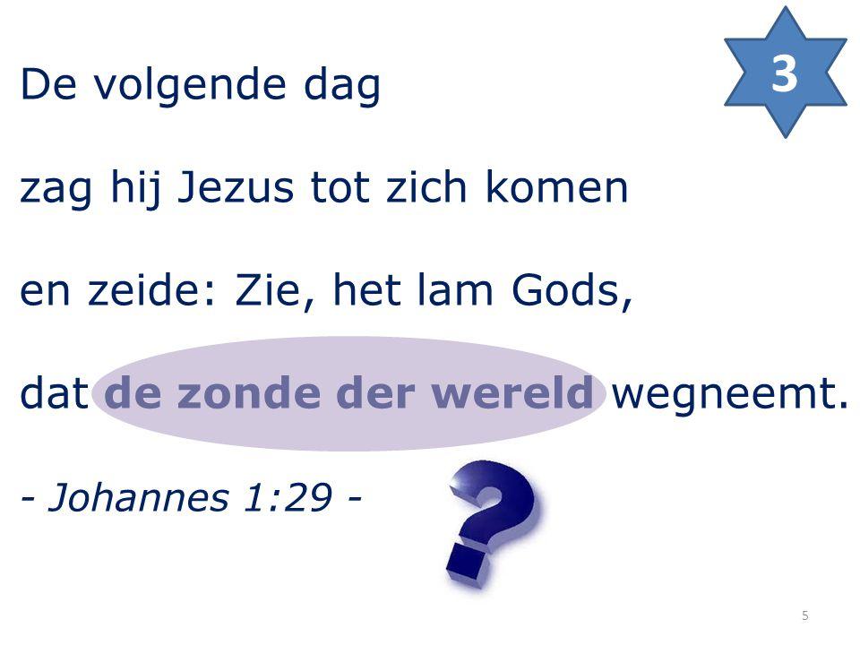 De volgende dag zag hij Jezus tot zich komen en zeide: Zie, het lam Gods, dat de zonde der wereld wegneemt. - Johannes 1:29 - 3 5