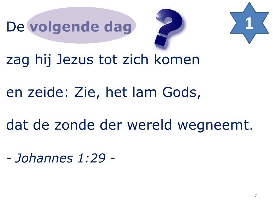 De volgende dag zag hij Jezus tot zich komen en zeide: Zie, het lam Gods, dat de zonde der wereld wegneemt. - Johannes 1:29 - 1 7