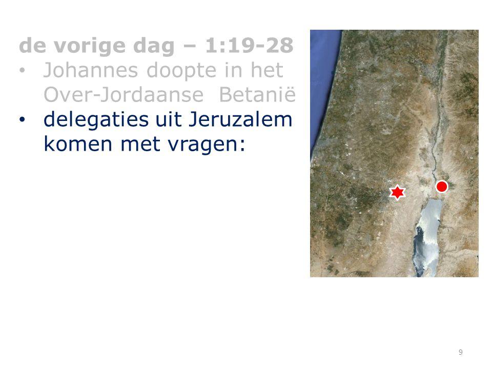de vorige dag – 1:19-28 Johannes doopte in het Over-Jordaanse Betanië delegaties uit Jeruzalem komen met vragen: 9