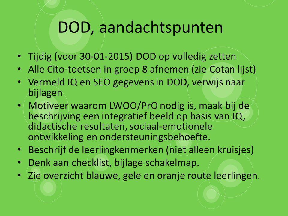 DOD, aandachtspunten Tijdig (voor 30-01-2015) DOD op volledig zetten Alle Cito-toetsen in groep 8 afnemen (zie Cotan lijst) Vermeld IQ en SEO gegevens