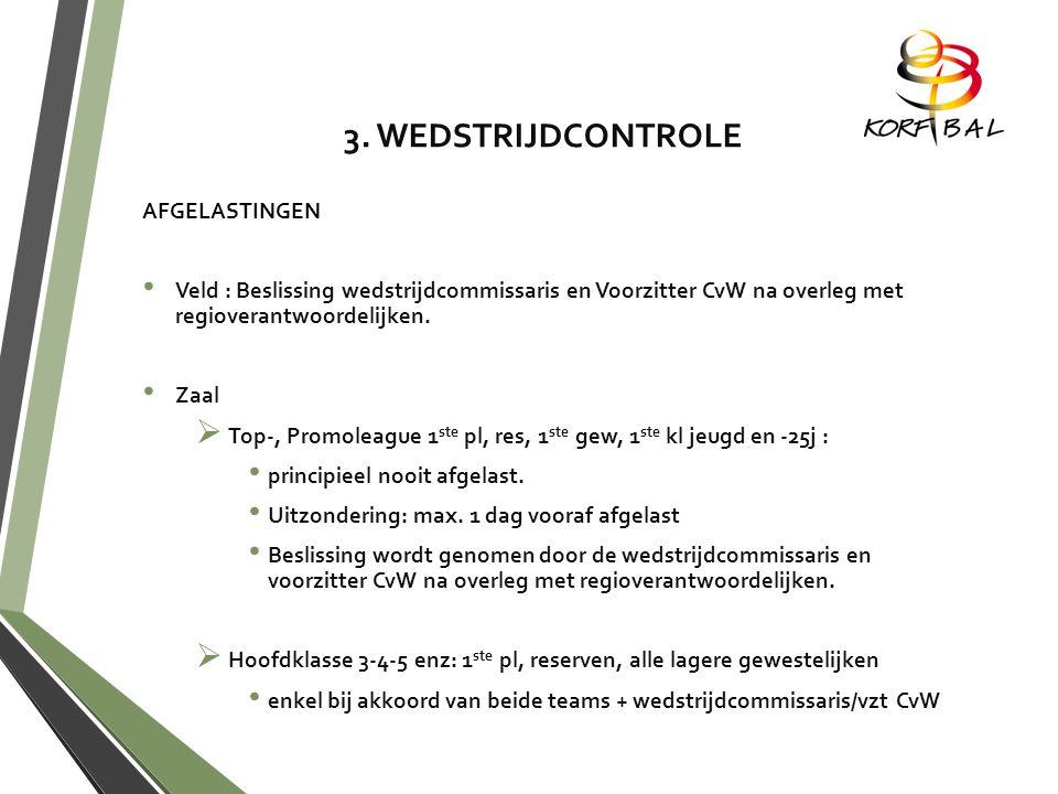 3. WEDSTRIJDCONTROLE AFGELASTINGEN Veld : Beslissing wedstrijdcommissaris en Voorzitter CvW na overleg met regioverantwoordelijken. Zaal TTop-, Prom