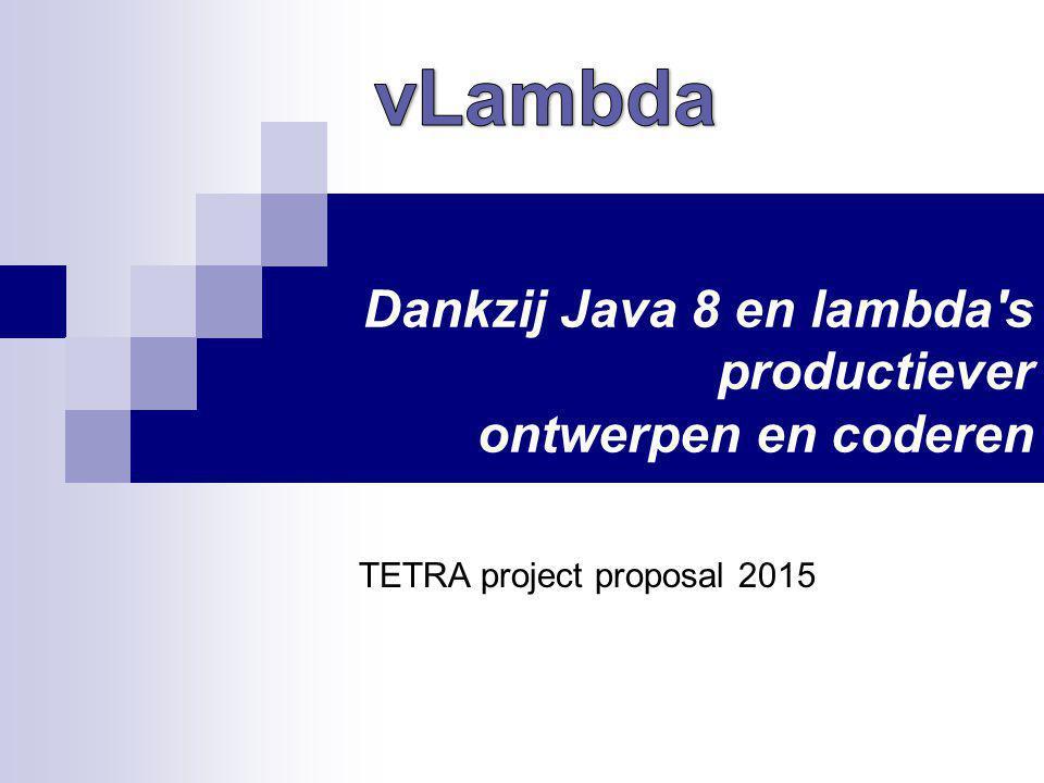 Dankzij Java 8 en lambda s productiever ontwerpen en coderen TETRA project proposal 2015