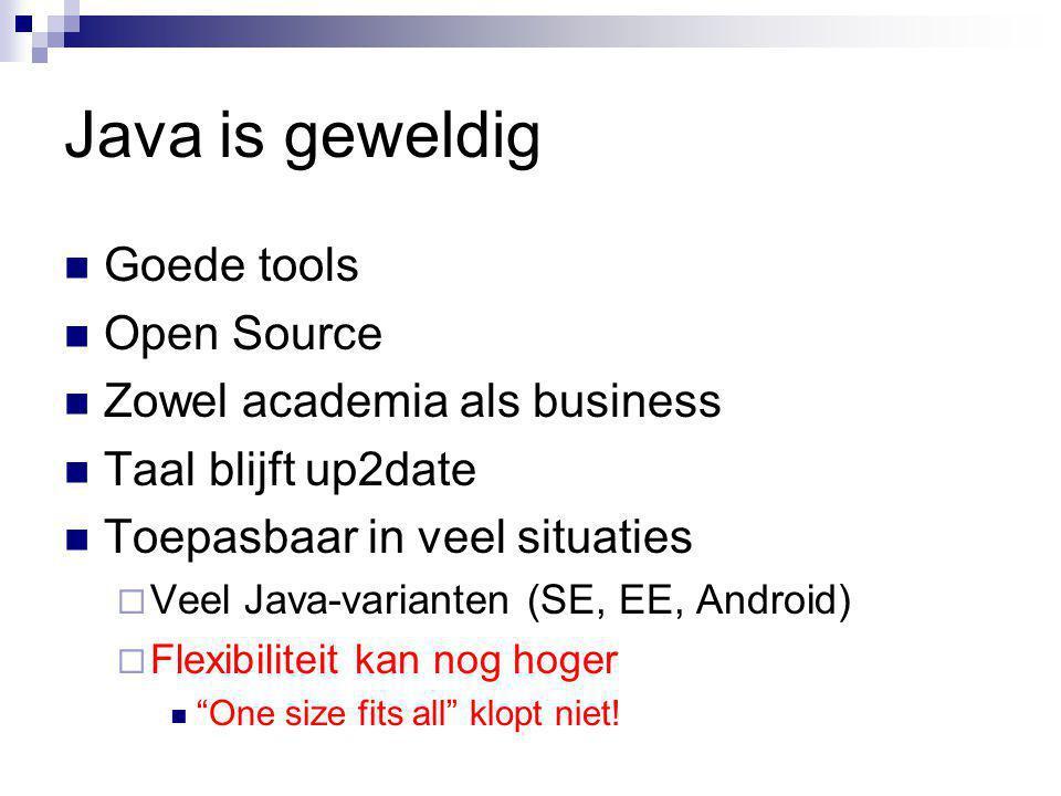 Java is geweldig Goede tools Open Source Zowel academia als business Taal blijft up2date Toepasbaar in veel situaties  Veel Java-varianten (SE, EE, Android)  Flexibiliteit kan nog hoger One size fits all klopt niet!