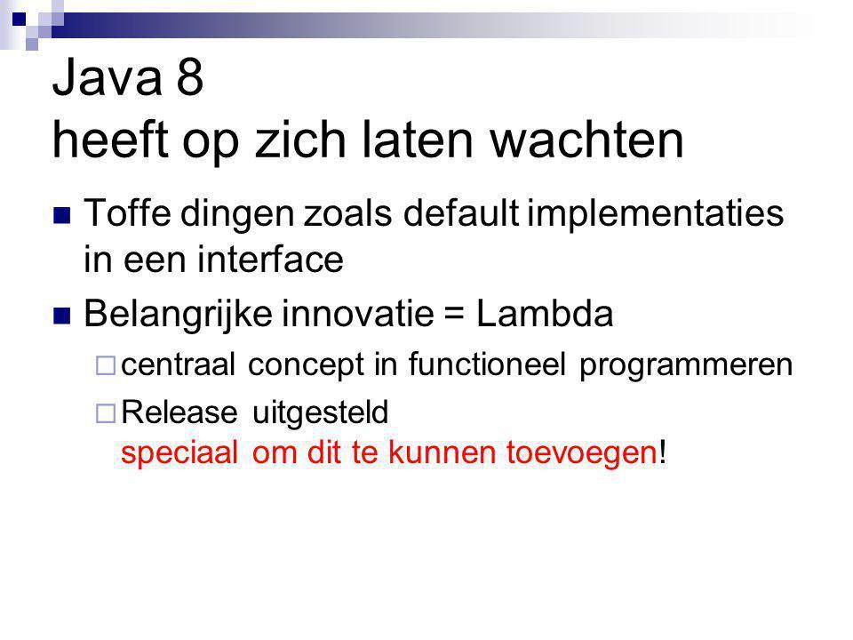 Java 8 heeft op zich laten wachten Toffe dingen zoals default implementaties in een interface Belangrijke innovatie = Lambda  centraal concept in functioneel programmeren  Release uitgesteld speciaal om dit te kunnen toevoegen!