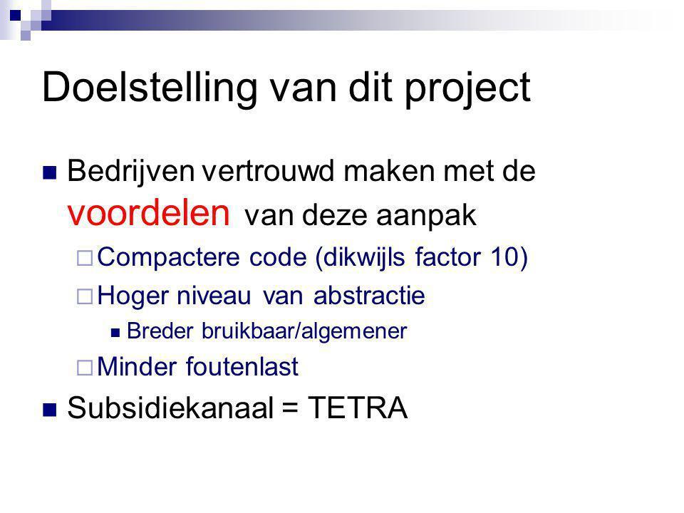 Doelstelling van dit project Bedrijven vertrouwd maken met de voordelen van deze aanpak  Compactere code (dikwijls factor 10)  Hoger niveau van abstractie Breder bruikbaar/algemener  Minder foutenlast Subsidiekanaal = TETRA