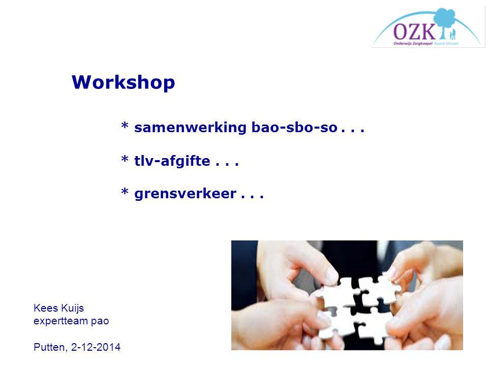 Workshop * samenwerking bao-sbo-so... * tlv-afgifte... * grensverkeer... Kees Kuijs expertteam pao Putten, 2-12-2014
