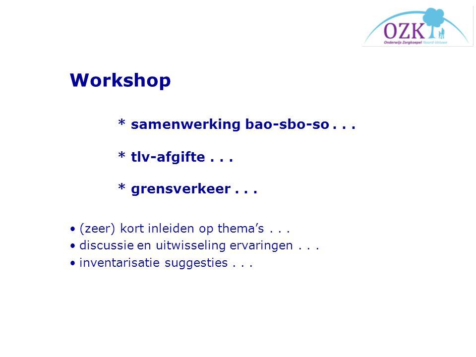 Workshop * samenwerking bao-sbo-so... * tlv-afgifte... * grensverkeer... (zeer) kort inleiden op thema's... discussie en uitwisseling ervaringen... in