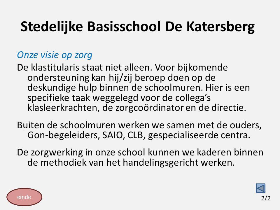 Stedelijke Basisschool De Katersberg Onze visie op zorg De klastitularis staat niet alleen. Voor bijkomende ondersteuning kan hij/zij beroep doen op d