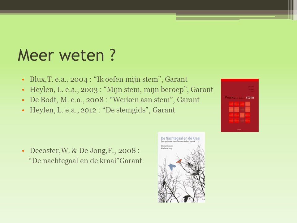 "Meer weten ? Blux,T. e.a., 2004 : ""Ik oefen mijn stem"", Garant Heylen, L. e.a., 2003 : ""Mijn stem, mijn beroep"", Garant De Bodt, M. e.a., 2008 : ""Werk"