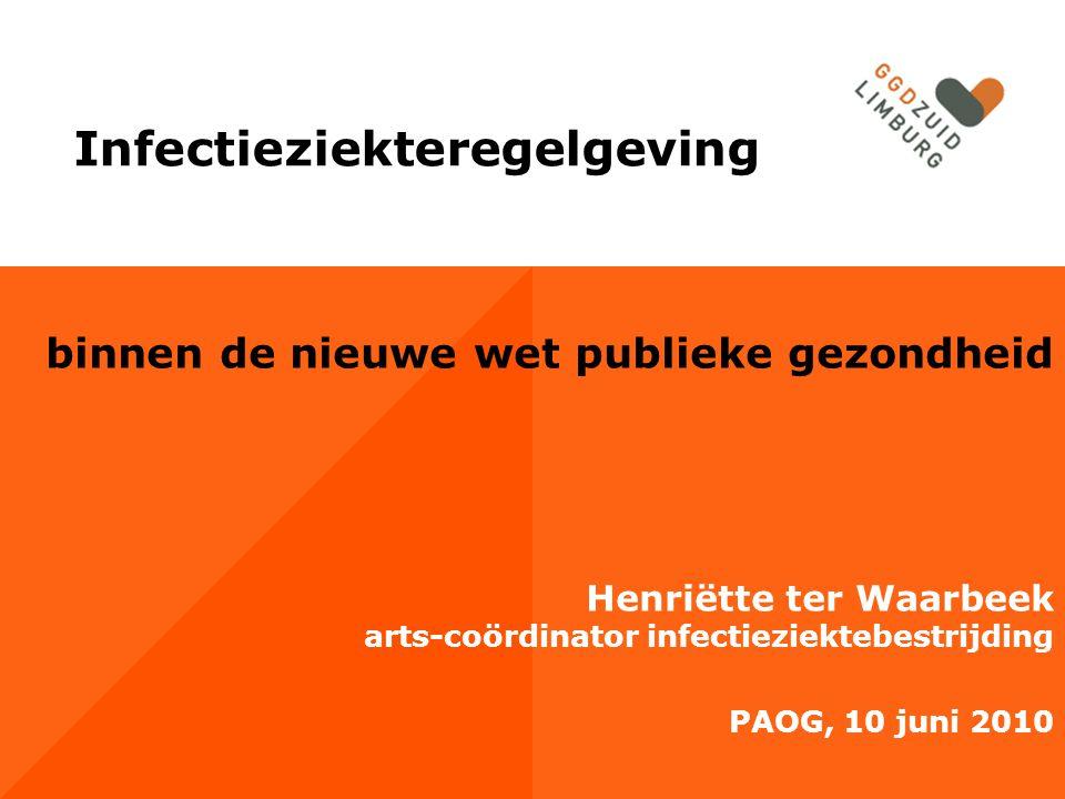 binnen de nieuwe wet publieke gezondheid Henriëtte ter Waarbeek arts-coördinator infectieziektebestrijding PAOG, 10 juni 2010 Infectieziekteregelgevin