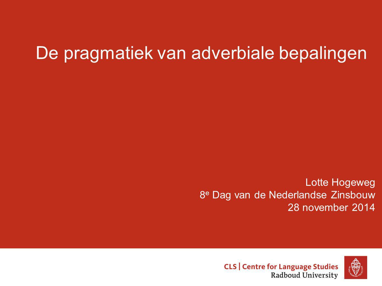 De pragmatiek van adverbiale bepalingen Lotte Hogeweg 8 e Dag van de Nederlandse Zinsbouw 28 november 2014