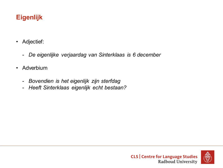 Eigenlijk Adjectief: -De eigenlijke verjaardag van Sinterklaas is 6 december Adverbium -Bovendien is het eigenlijk zijn sterfdag -Heeft Sinterklaas eigenlijk echt bestaan?