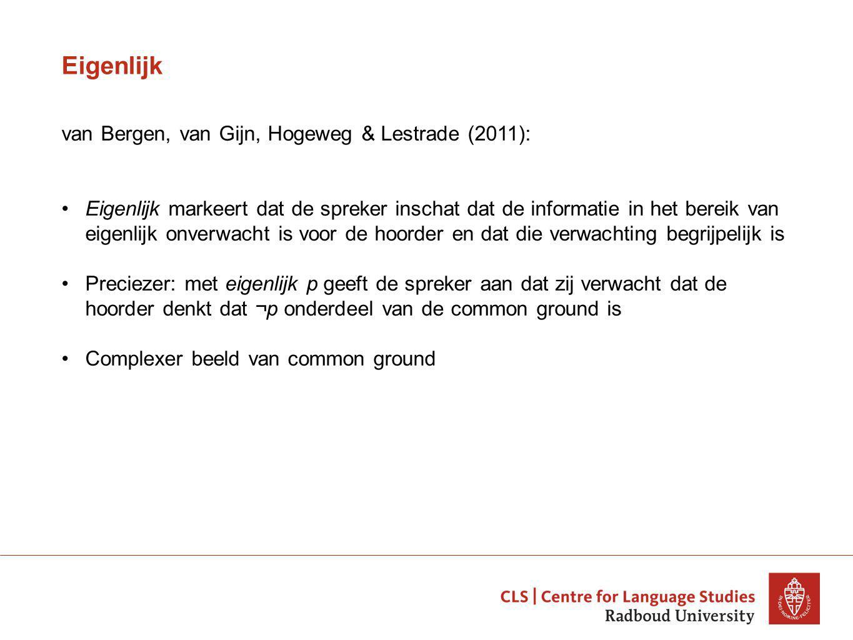 Eigenlijk van Bergen, van Gijn, Hogeweg & Lestrade (2011): Eigenlijk markeert dat de spreker inschat dat de informatie in het bereik van eigenlijk onverwacht is voor de hoorder en dat die verwachting begrijpelijk is Preciezer: met eigenlijk p geeft de spreker aan dat zij verwacht dat de hoorder denkt dat ¬p onderdeel van de common ground is Complexer beeld van common ground