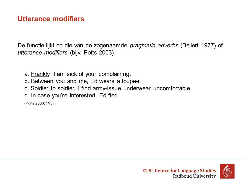 Utterance modifiers De functie lijkt op die van de zogenaamde pragmatic adverbs (Bellert 1977) of utterance modifiers (bijv.