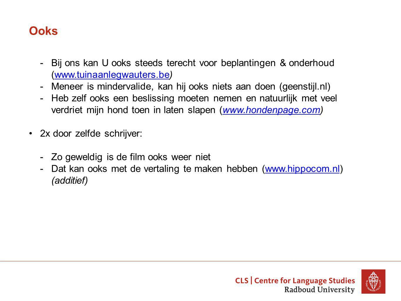 Ooks -Bij ons kan U ooks steeds terecht voor beplantingen & onderhoud (www.tuinaanlegwauters.be)www.tuinaanlegwauters.be -Meneer is mindervalide, kan hij ooks niets aan doen (geenstijl.nl) -Heb zelf ooks een beslissing moeten nemen en natuurlijk met veel verdriet mijn hond toen in laten slapen (www.hondenpage.com)www.hondenpage.com 2x door zelfde schrijver: -Zo geweldig is de film ooks weer niet -Dat kan ooks met de vertaling te maken hebben (www.hippocom.nl) (additief)www.hippocom.nl