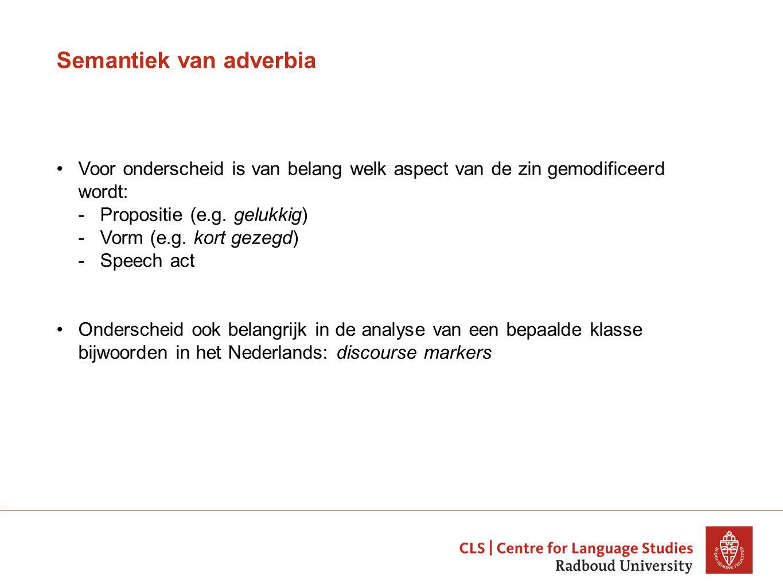 Semantiek van adverbia Voor onderscheid is van belang welk aspect van de zin gemodificeerd wordt: -Propositie (e.g.