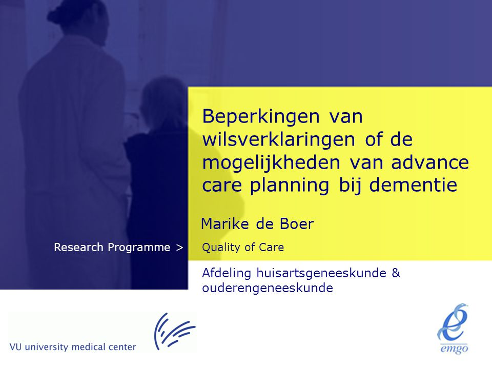 Quality of CareResearch Programme > Beperkingen van wilsverklaringen of de mogelijkheden van advance care planning bij dementie Marike de Boer Afdelin