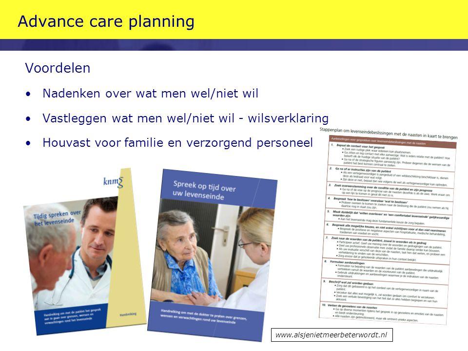Advance care planning Voordelen Nadenken over wat men wel/niet wil Vastleggen wat men wel/niet wil - wilsverklaring Houvast voor familie en verzorgend