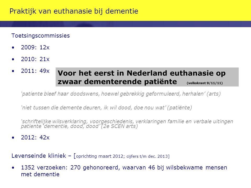 Praktijk van euthanasie bij dementie Toetsingscommissies 2009: 12x 2010: 21x 2011: 49x 'patiente bleef haar doodswens, hoewel gebrekkig geformuleerd,