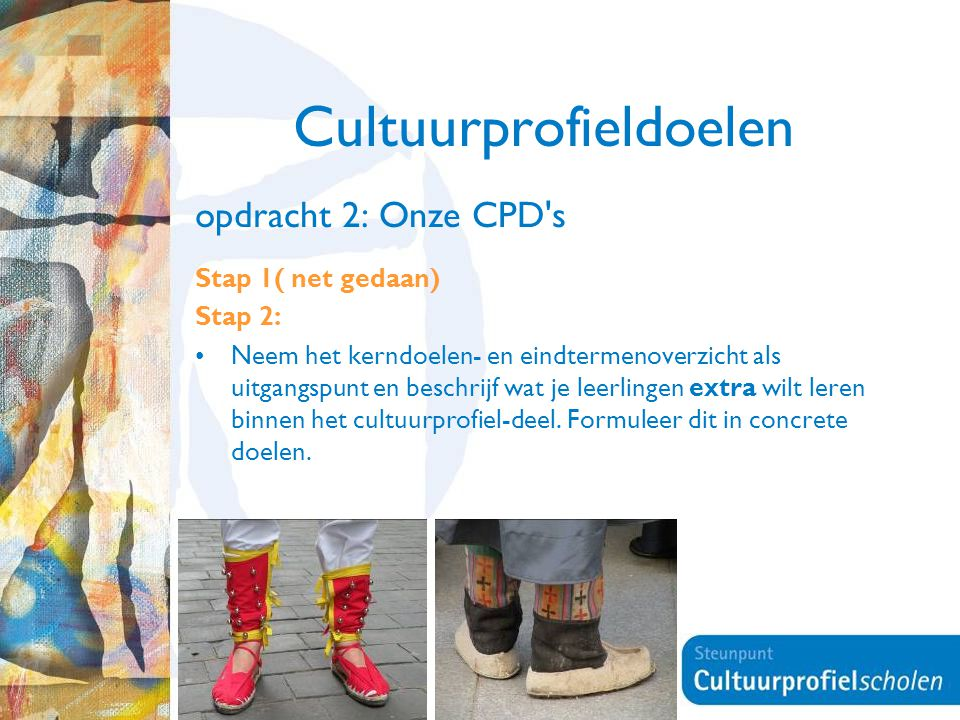 18 Cultuurprofieldoelen opdracht 2: Onze CPD's Stap 1( net gedaan) Stap 2: Neem het kerndoelen- en eindtermenoverzicht als uitgangspunt en beschrijf w