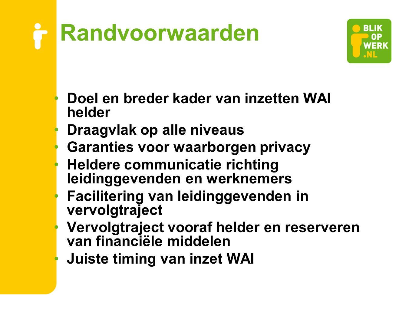 Randvoorwaarden Doel en breder kader van inzetten WAI helder Draagvlak op alle niveaus Garanties voor waarborgen privacy Heldere communicatie richting