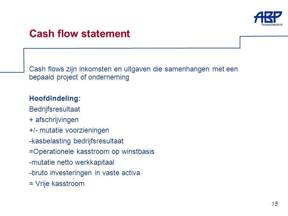 15 Cash flow statement Cash flows zijn inkomsten en uitgaven die samenhangen met een bepaald project of onderneming Hoofdindeling: Bedrijfsresultaat +