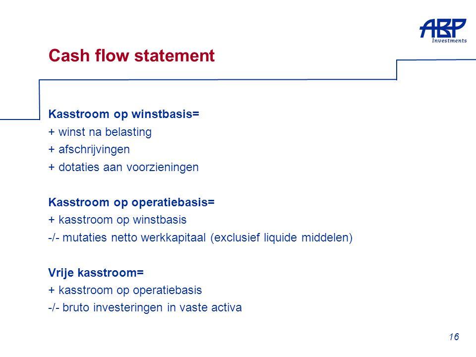 16 Cash flow statement Kasstroom op winstbasis= + winst na belasting + afschrijvingen + dotaties aan voorzieningen Kasstroom op operatiebasis= + kasst