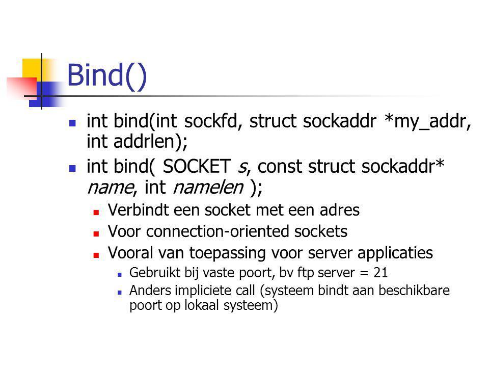 Bind() int bind(int sockfd, struct sockaddr *my_addr, int addrlen); int bind( SOCKET s, const struct sockaddr* name, int namelen ); Verbindt een socke