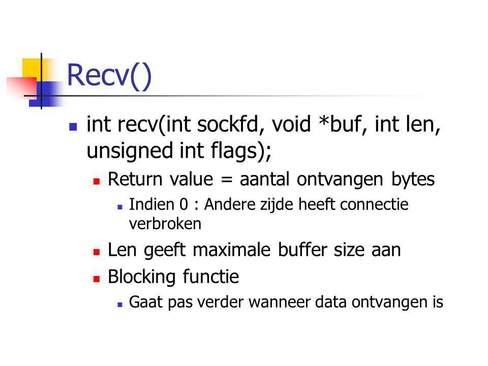 Recv() int recv(int sockfd, void *buf, int len, unsigned int flags); Return value = aantal ontvangen bytes Indien 0 : Andere zijde heeft connectie ver