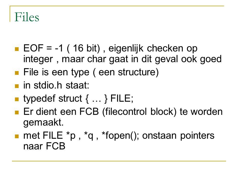 Files EOF = -1 ( 16 bit), eigenlijk checken op integer, maar char gaat in dit geval ook goed File is een type ( een structure) in stdio.h staat: typedef struct { … } FILE; Er dient een FCB (filecontrol block) te worden gemaakt.