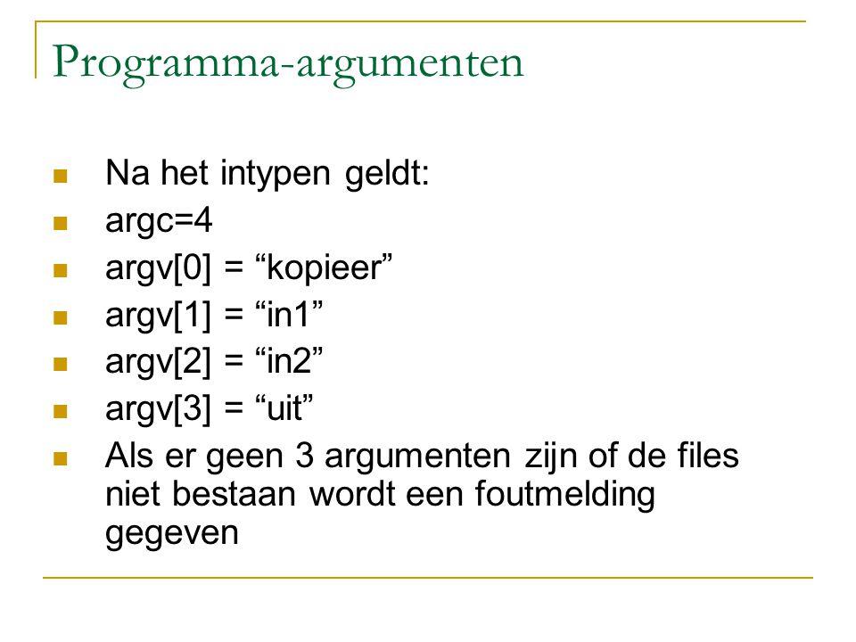 Programma-argumenten Na het intypen geldt: argc=4 argv[0] = kopieer argv[1] = in1 argv[2] = in2 argv[3] = uit Als er geen 3 argumenten zijn of de files niet bestaan wordt een foutmelding gegeven