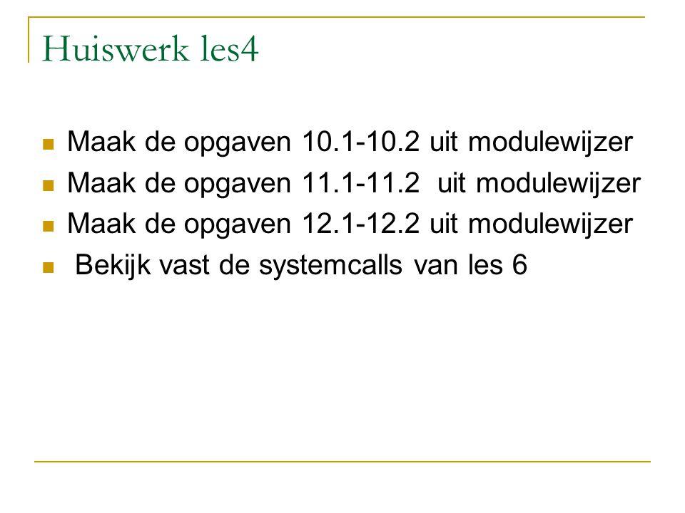 Huiswerk les4 Maak de opgaven 10.1-10.2 uit modulewijzer Maak de opgaven 11.1-11.2 uit modulewijzer Maak de opgaven 12.1-12.2 uit modulewijzer Bekijk vast de systemcalls van les 6