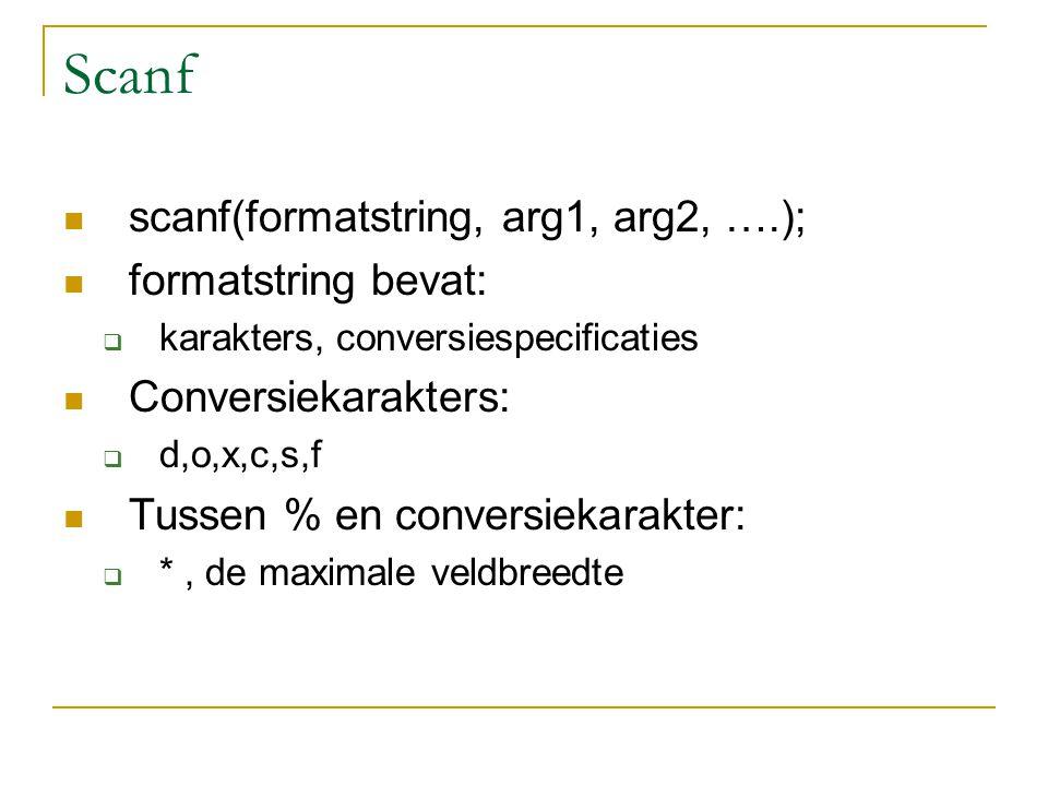Scanf scanf(formatstring, arg1, arg2, ….); formatstring bevat:  karakters, conversiespecificaties Conversiekarakters:  d,o,x,c,s,f Tussen % en conversiekarakter:  *, de maximale veldbreedte