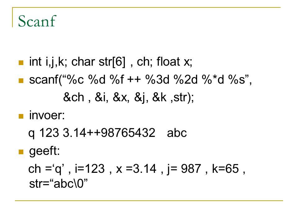 Scanf int i,j,k; char str[6], ch; float x; scanf( %c %d %f ++ %3d %2d %*d %s , &ch, &i, &x, &j, &k,str); invoer: q 123 3.14++98765432 abc geeft: ch ='q', i=123, x =3.14, j= 987, k=65, str= abc\0