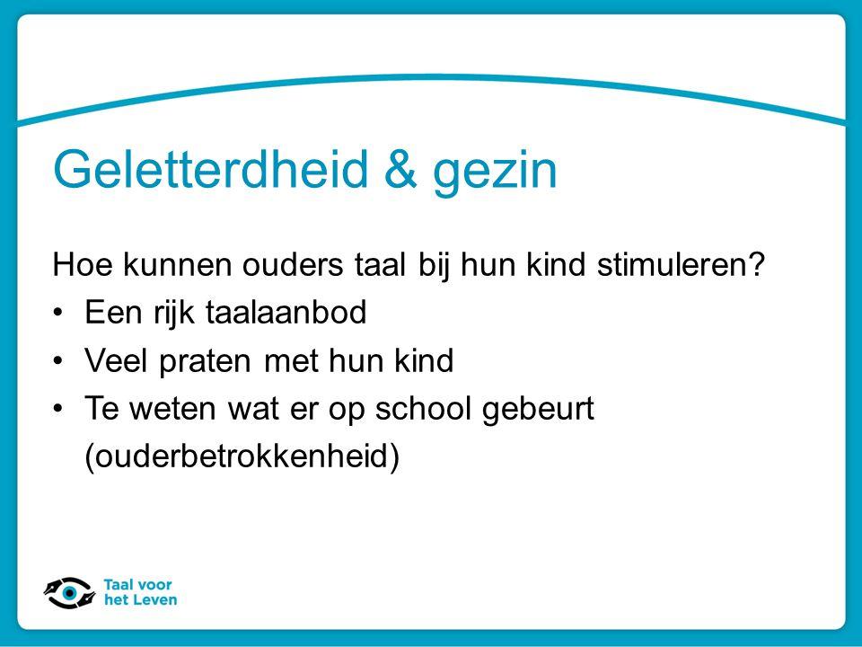 Geletterdheid & gezin Hoe kunnen ouders taal bij hun kind stimuleren? Een rijk taalaanbod Veel praten met hun kind Te weten wat er op school gebeurt (