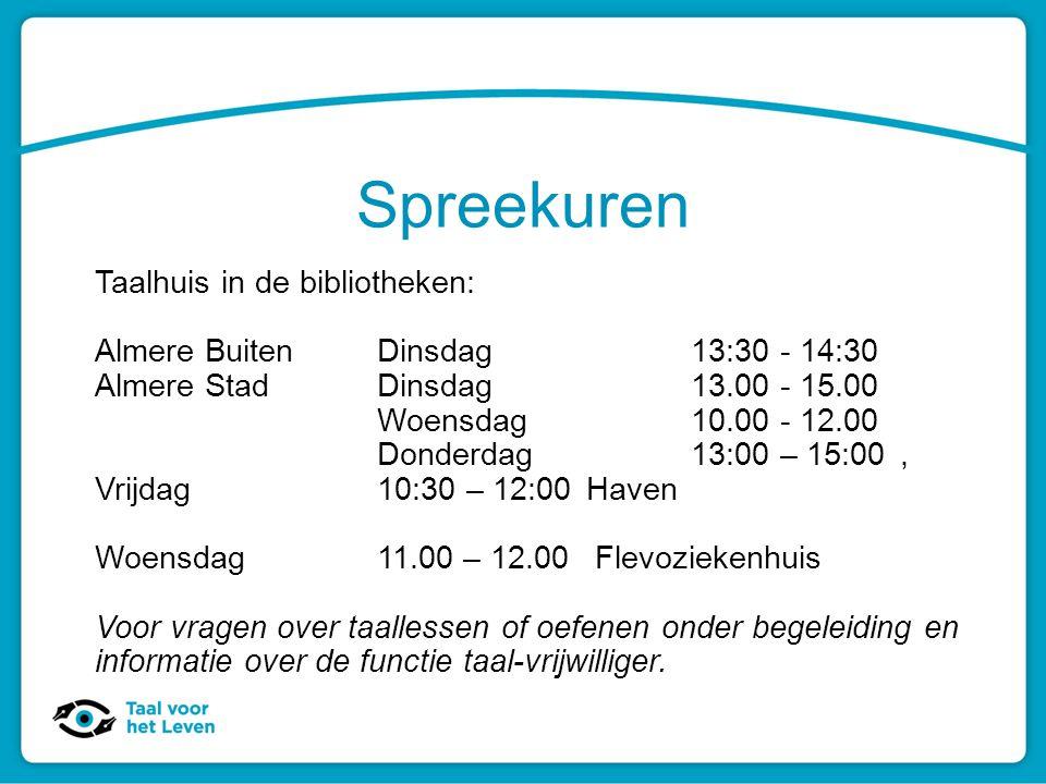 Spreekuren Taalhuis in de bibliotheken: Almere BuitenDinsdag 13:30 - 14:30 Almere StadDinsdag13.00 - 15.00 Woensdag10.00 - 12.00 Donderdag 13:00 – 15: