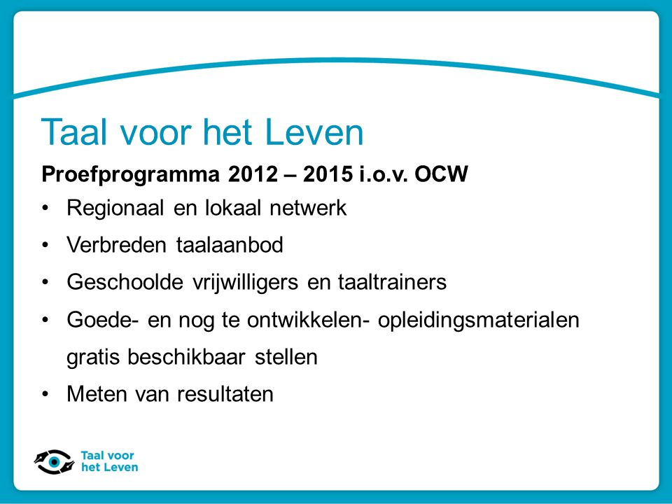 Taal voor het Leven Proefprogramma 2012 – 2015 i.o.v. OCW Regionaal en lokaal netwerk Verbreden taalaanbod Geschoolde vrijwilligers en taaltrainers Go