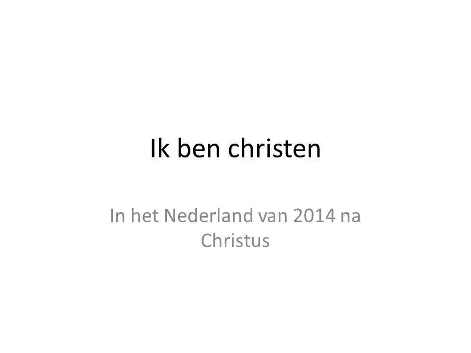 Ik ben christen In het Nederland van 2014 na Christus