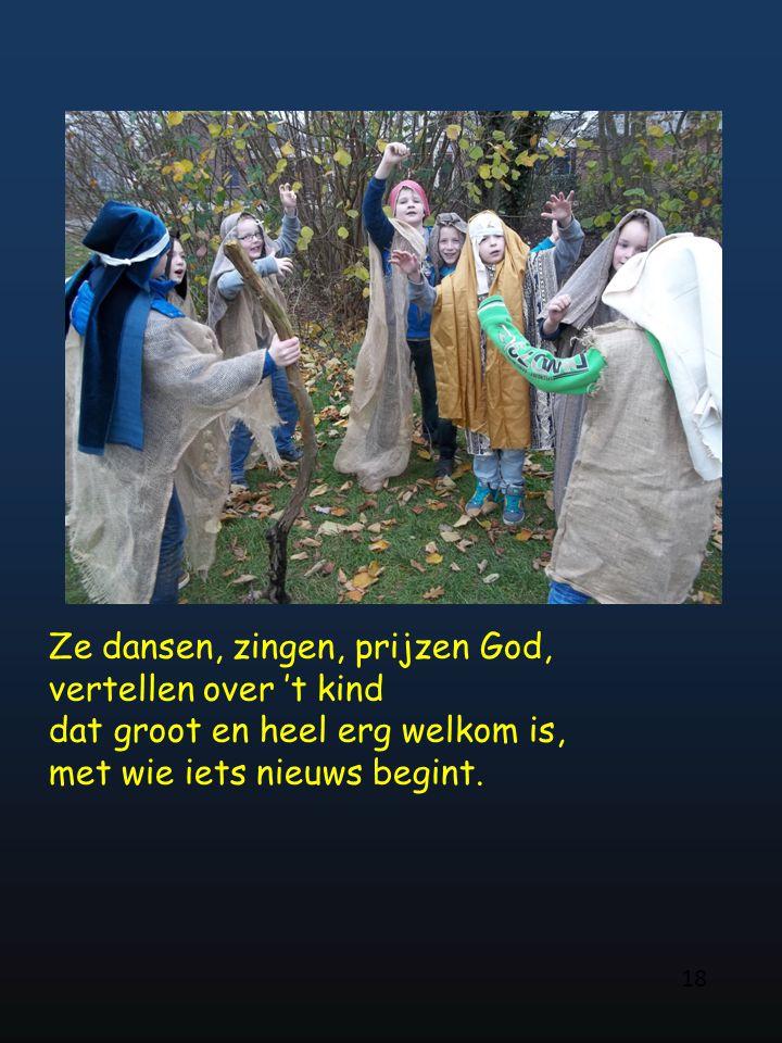 18 Ze dansen, zingen, prijzen God, vertellen over 't kind dat groot en heel erg welkom is, met wie iets nieuws begint.