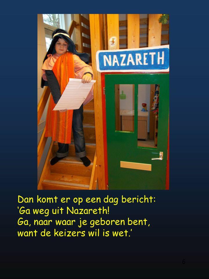 Dan komt er op een dag bericht: 'Ga weg uit Nazareth! Ga, naar waar je geboren bent, want de keizers wil is wet.' 6