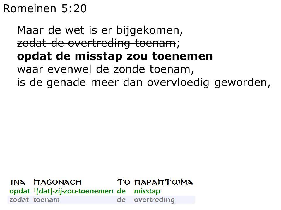 Romeinen 5:20 Maar de wet is er bijgekomen, zodat de overtreding toenam; opdat de misstap zou toenemen waar evenwel de zonde toenam, is de genade meer