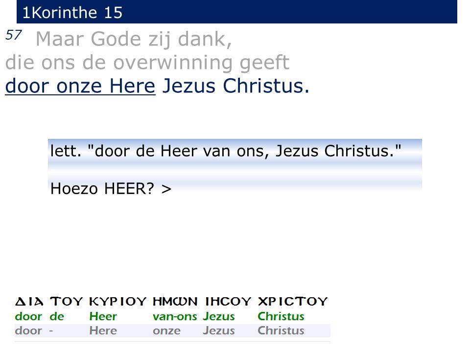 57 Maar Gode zij dank, die ons de overwinning geeft door onze Here Jezus Christus. 1Korinthe 15 lett.