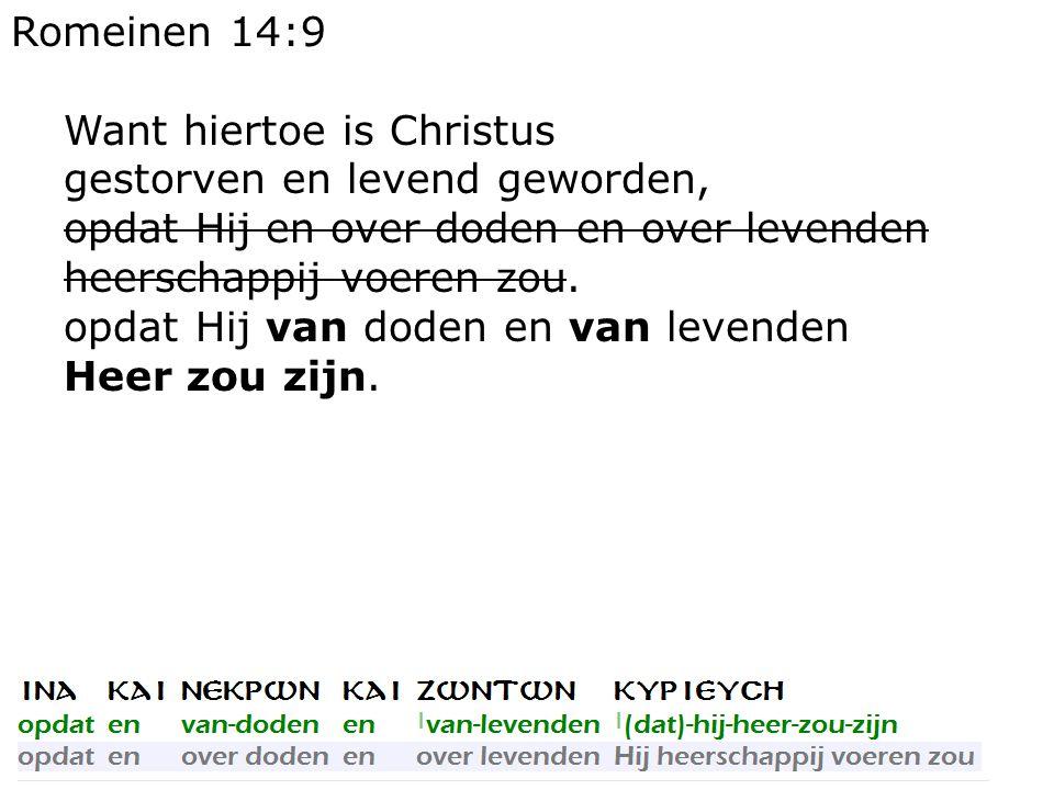 Romeinen 14:9 Want hiertoe is Christus gestorven en levend geworden, opdat Hij en over doden en over levenden heerschappij voeren zou. opdat Hij van d
