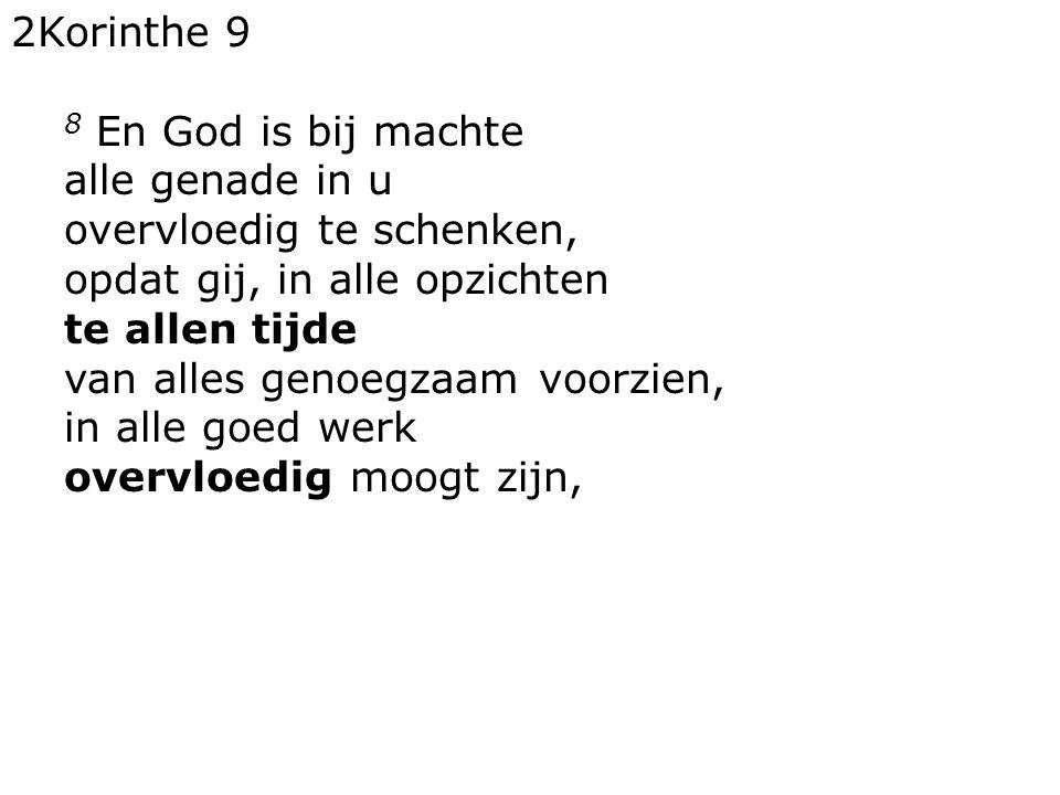 2Korinthe 9 8 En God is bij machte alle genade in u overvloedig te schenken, opdat gij, in alle opzichten te allen tijde van alles genoegzaam voorzien