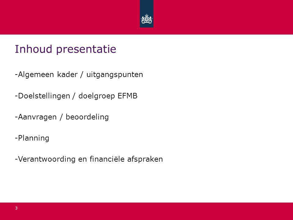 3 Inhoud presentatie -Algemeen kader / uitgangspunten -Doelstellingen / doelgroep EFMB -Aanvragen / beoordeling -Planning -Verantwoording en financiël